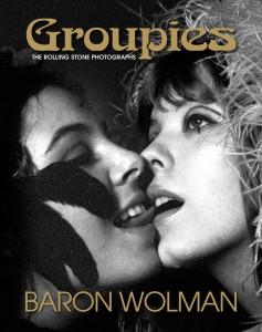 Groupies: The Rolling Stones Photographs by Baron Wolman